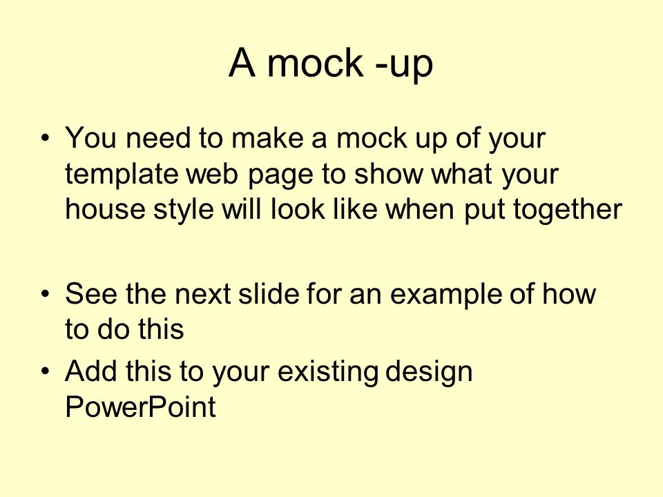 A mock -up You need to make a mock up of your template web page to show what your house style will look like when put together See the next slide for an example of how to do this Add this to your existing design PowerPoint