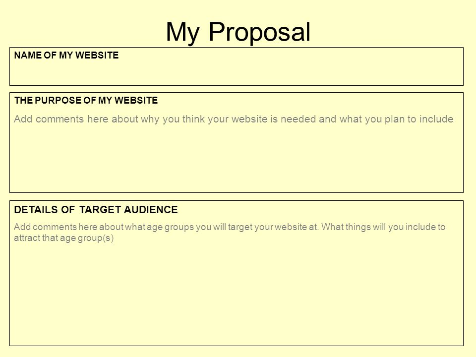 My Proposal NAME OF MY WEBSITE THE PURPOSE OF MY WEBSITE Add comments here about why you think your website is needed and what you plan to include DETAILS OF TARGET AUDIENCE Add comments here about what age groups you will target your website at.