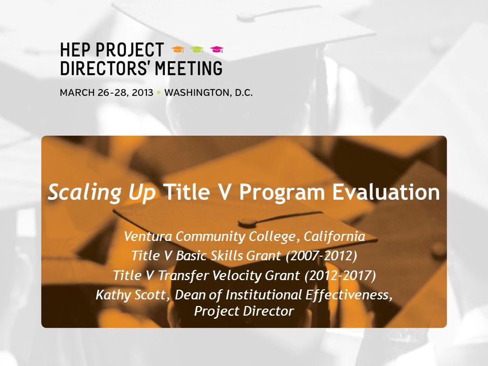Ventura Community College, California Title V Basic Skills Grant ( ) Title V Transfer Velocity Grant ( ) Kathy Scott, Dean of Institutional Effectiveness, Project Director Scaling Up Title V Program Evaluation