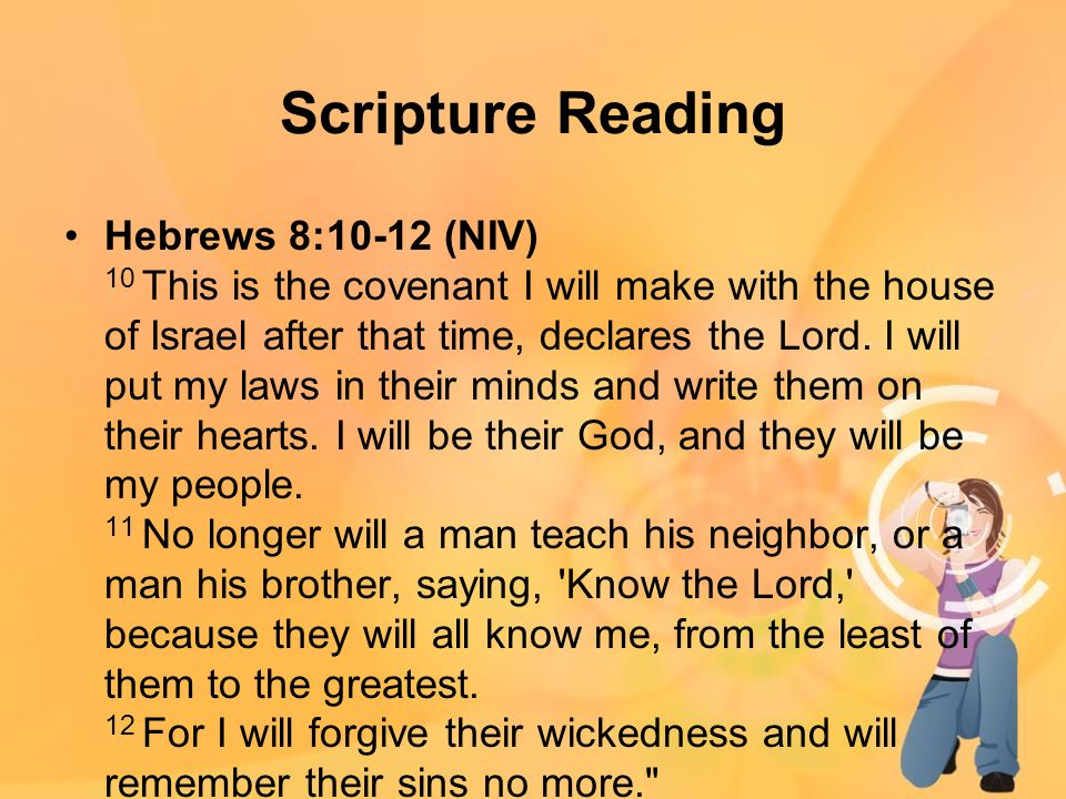 Scripture Reading Hebrews 8:10-12 (NIV) 10 This is the covenant I will make with the house of Israel after that time, declares the Lord.
