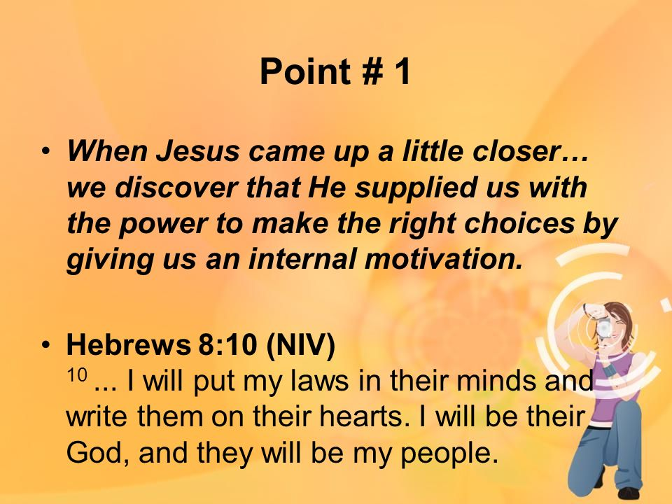Point # 1 When Jesus came up a little closer… we discover that He supplied us with the power to make the right choices by giving us an internal motivation.