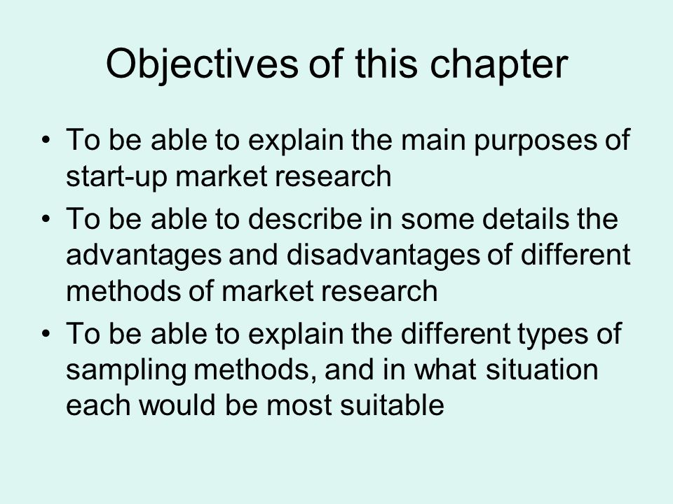 Objectives of this chapter To be able to explain the main purposes of start-up market research To be able to describe in some details the advantages and disadvantages of different methods of market research To be able to explain the different types of sampling methods, and in what situation each would be most suitable