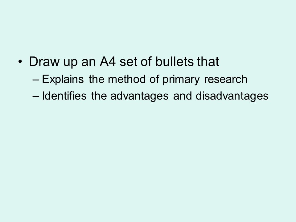 Draw up an A4 set of bullets that –Explains the method of primary research –Identifies the advantages and disadvantages