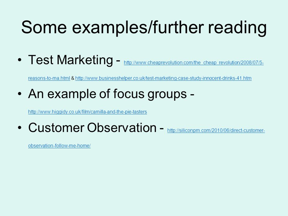 Some examples/further reading Test Marketing -   reasons-to-ma.html &     reasons-to-ma.htmlhttp://  An example of focus groups Customer Observation -   observation-follow-me-home/   observation-follow-me-home/