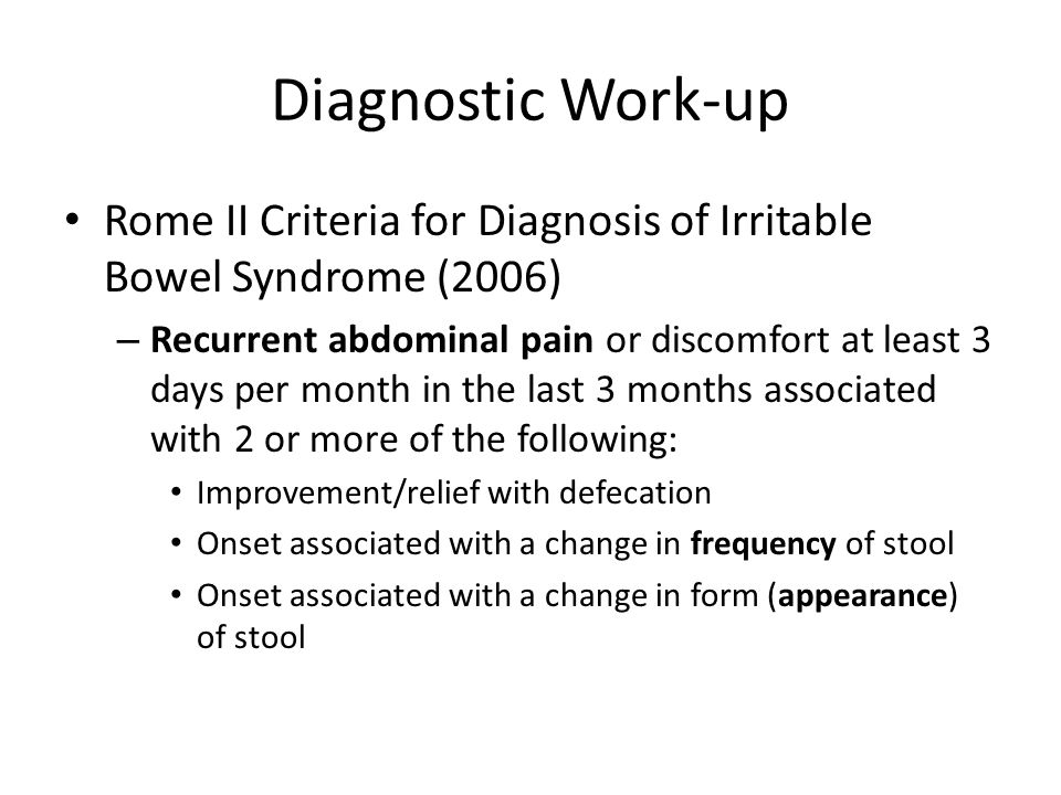 Diagnostic Work-up Rome II Criteria for Diagnosis of Irritable Bowel Syndrome (2006) – Recurrent abdominal pain or discomfort at least 3 days per month in the last 3 months associated with 2 or more of the following: Improvement/relief with defecation Onset associated with a change in frequency of stool Onset associated with a change in form (appearance) of stool
