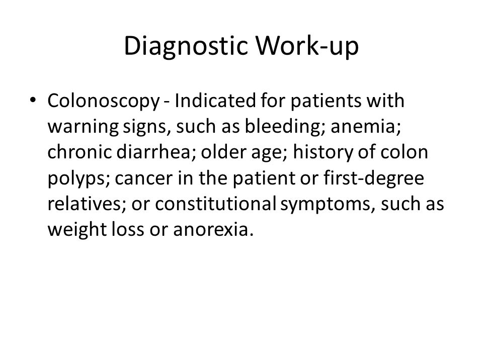 Diagnostic Work-up Colonoscopy - Indicated for patients with warning signs, such as bleeding; anemia; chronic diarrhea; older age; history of colon polyps; cancer in the patient or first-degree relatives; or constitutional symptoms, such as weight loss or anorexia.