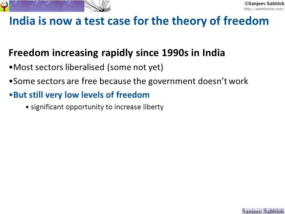 India is now a test case for the theory of freedom Freedom increasing rapidly since 1990s in India Most sectors liberalised (some not yet) Some sectors are free because the government doesnt work But still very low levels of freedom significant opportunity to increase liberty
