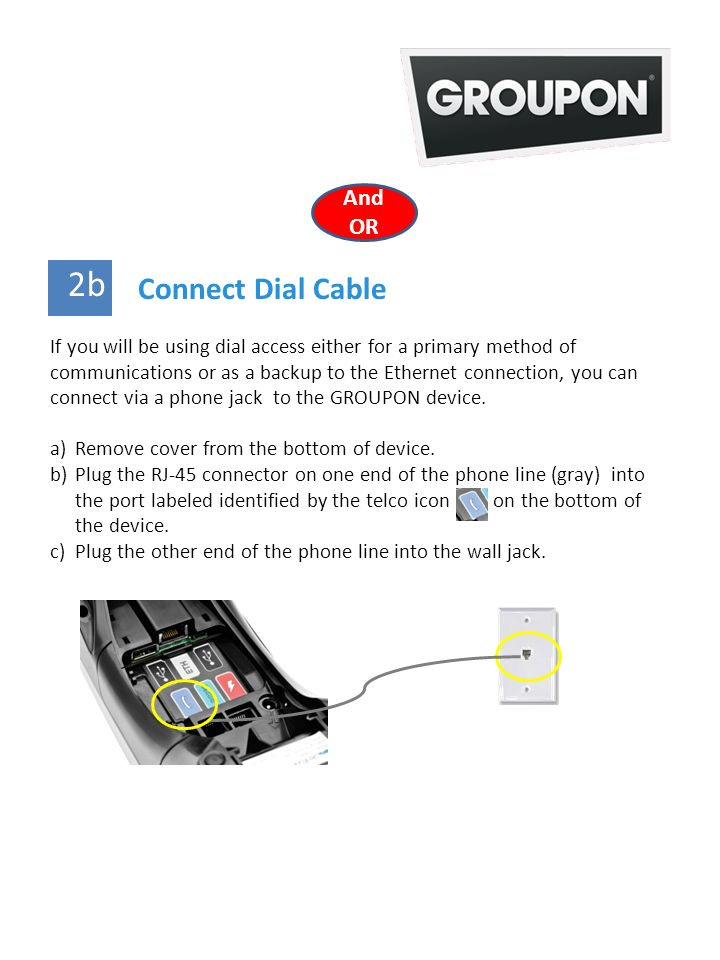 2 Connect Dial Cable 2b If you will be using dial access either for a primary method of communications or as a backup to the Ethernet connection, you can connect via a phone jack to the GROUPON device.
