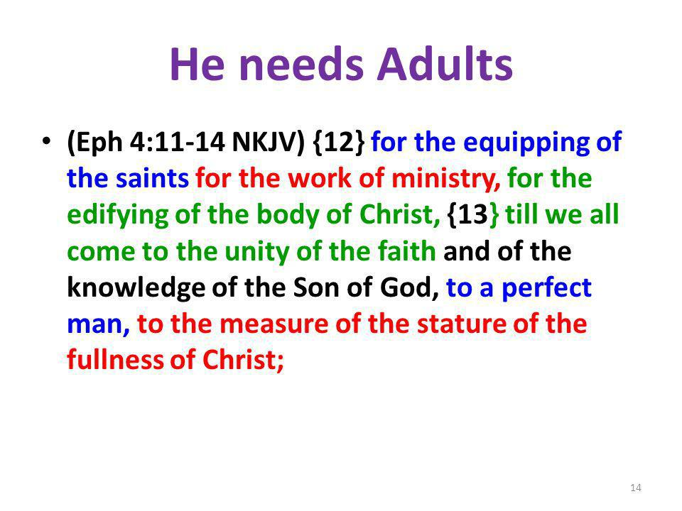 He needs Adults (Eph 4:11-14 NKJV) {12} for the equipping of the saints for the work of ministry, for the edifying of the body of Christ, {13} till we all come to the unity of the faith and of the knowledge of the Son of God, to a perfect man, to the measure of the stature of the fullness of Christ; 14