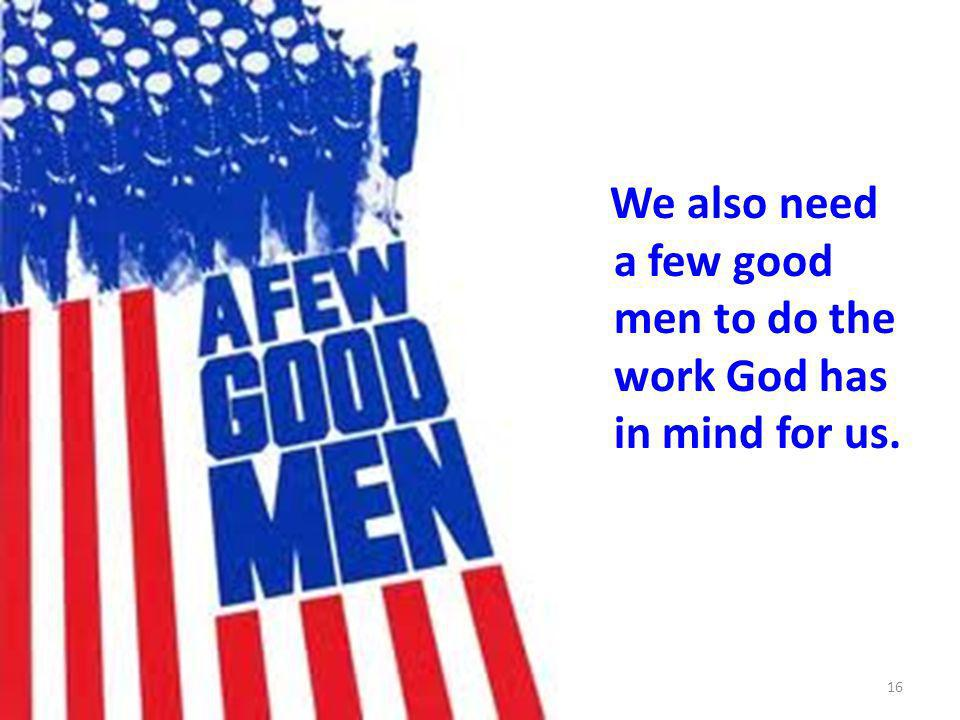 We also need a few good men to do the work God has in mind for us. 16