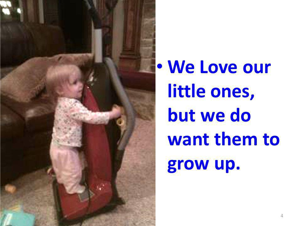 We Love our little ones, but we do want them to grow up. 4