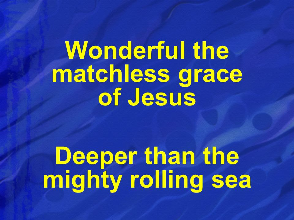 Wonderful the matchless grace of Jesus Deeper than the mighty rolling sea