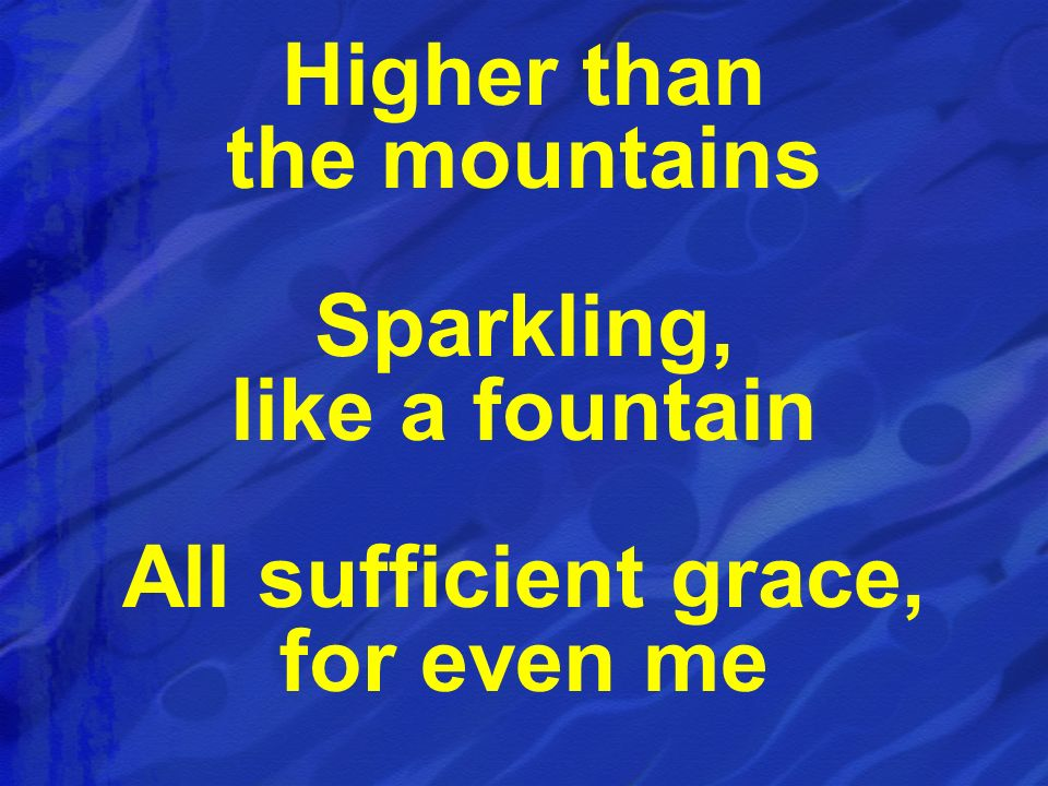 Higher than the mountains Sparkling, like a fountain All sufficient grace, for even me
