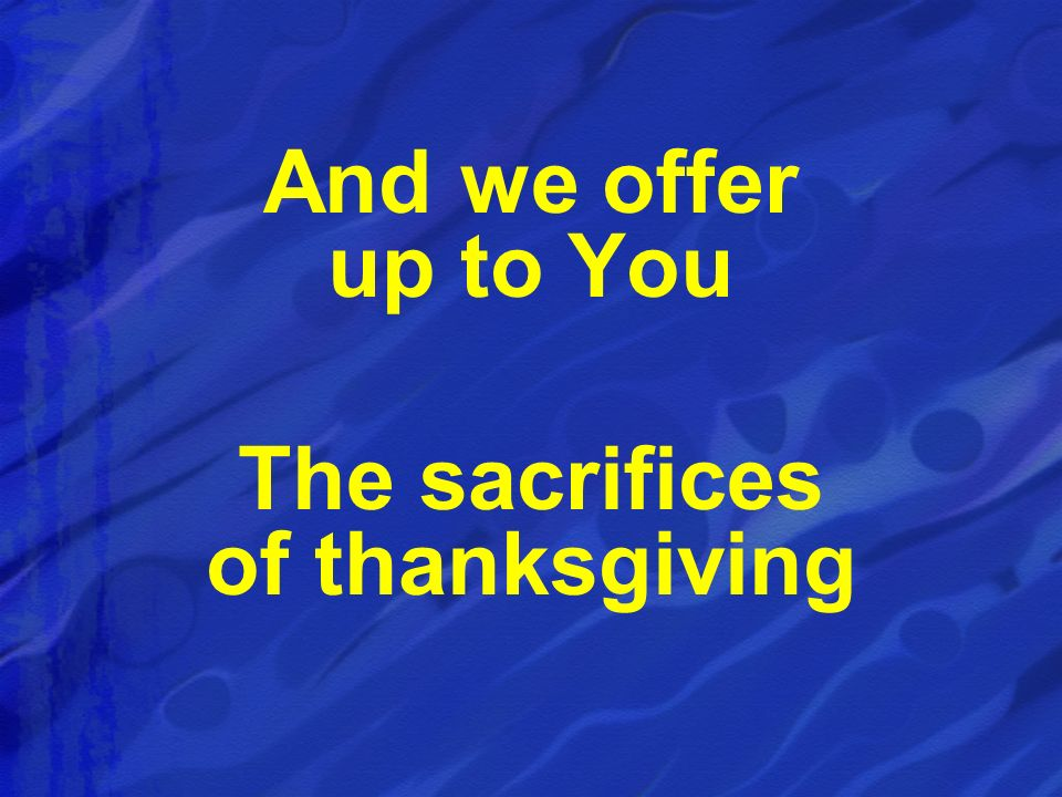 And we offer up to You The sacrifices of thanksgiving