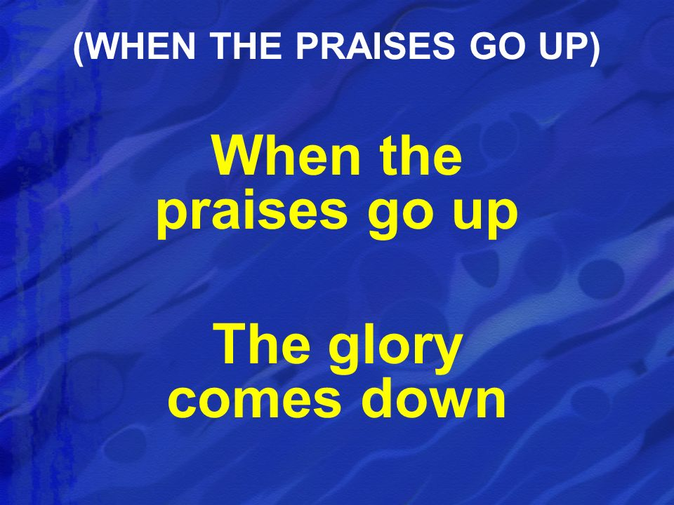 When the praises go up The glory comes down (WHEN THE PRAISES GO UP)