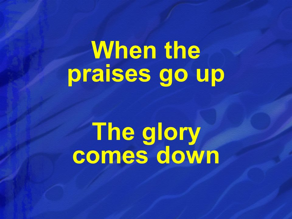 When the praises go up The glory comes down