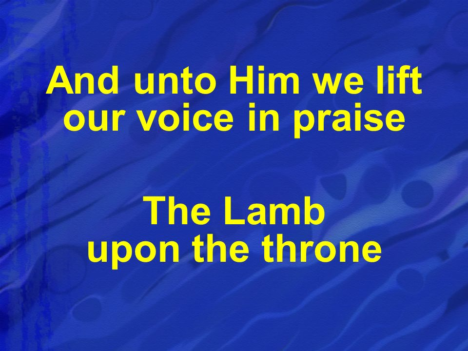 And unto Him we lift our voice in praise The Lamb upon the throne