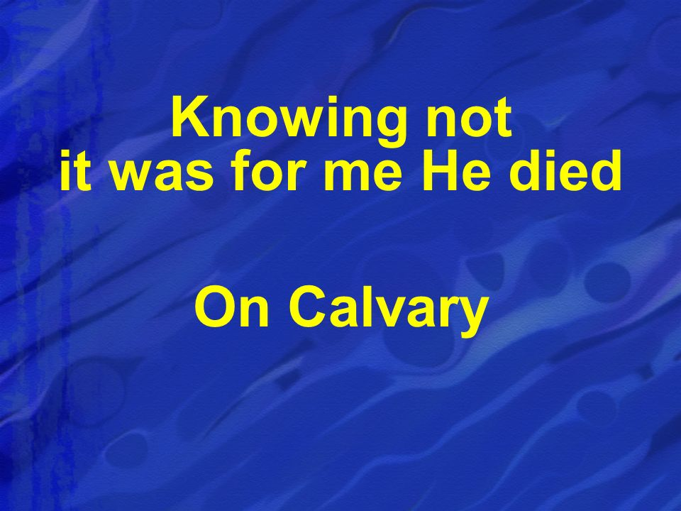 Knowing not it was for me He died On Calvary