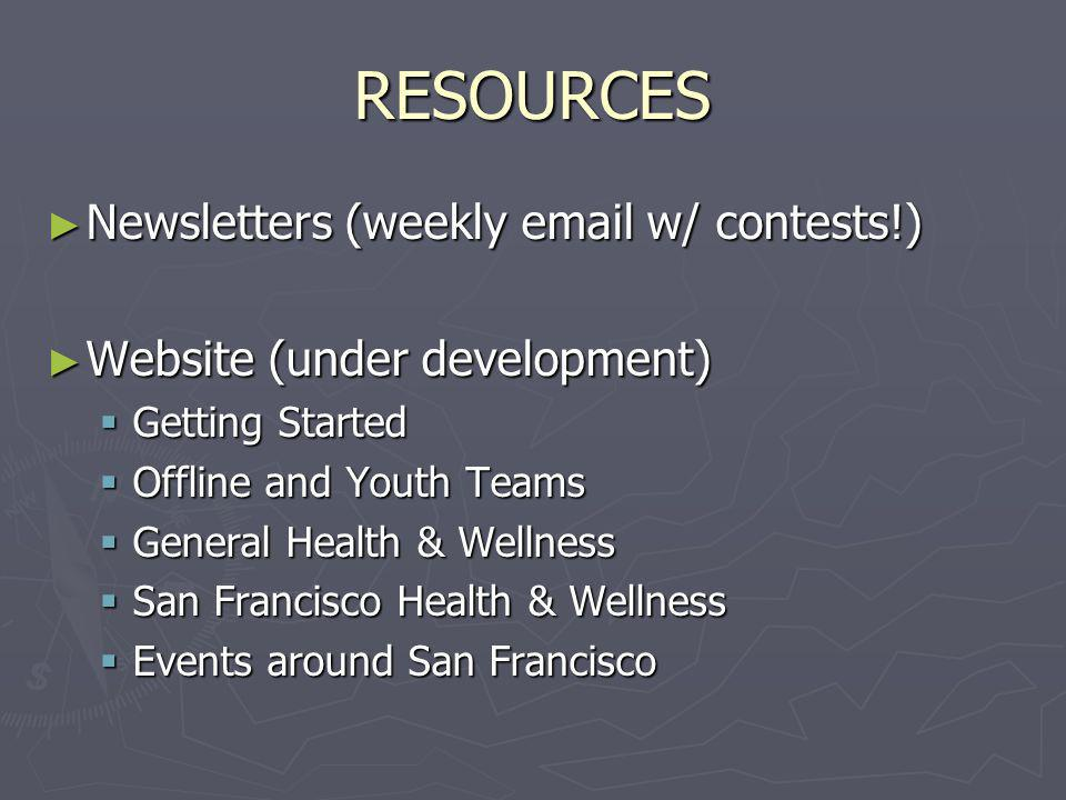 RESOURCES Newsletters (weekly email w/ contests!) Newsletters (weekly email w/ contests!) Website (under development) Website (under development) Getting Started Getting Started Offline and Youth Teams Offline and Youth Teams General Health & Wellness General Health & Wellness San Francisco Health & Wellness San Francisco Health & Wellness Events around San Francisco Events around San Francisco