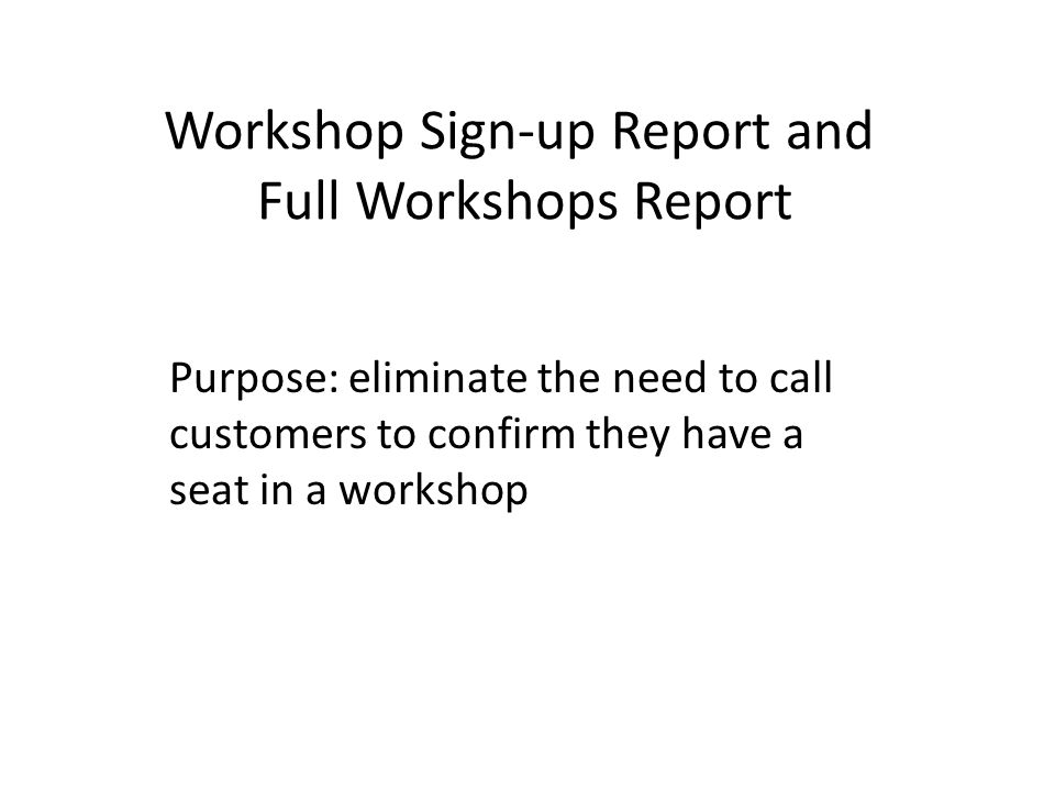 Workshop Sign-up Report and Full Workshops Report Purpose: eliminate the need to call customers to confirm they have a seat in a workshop
