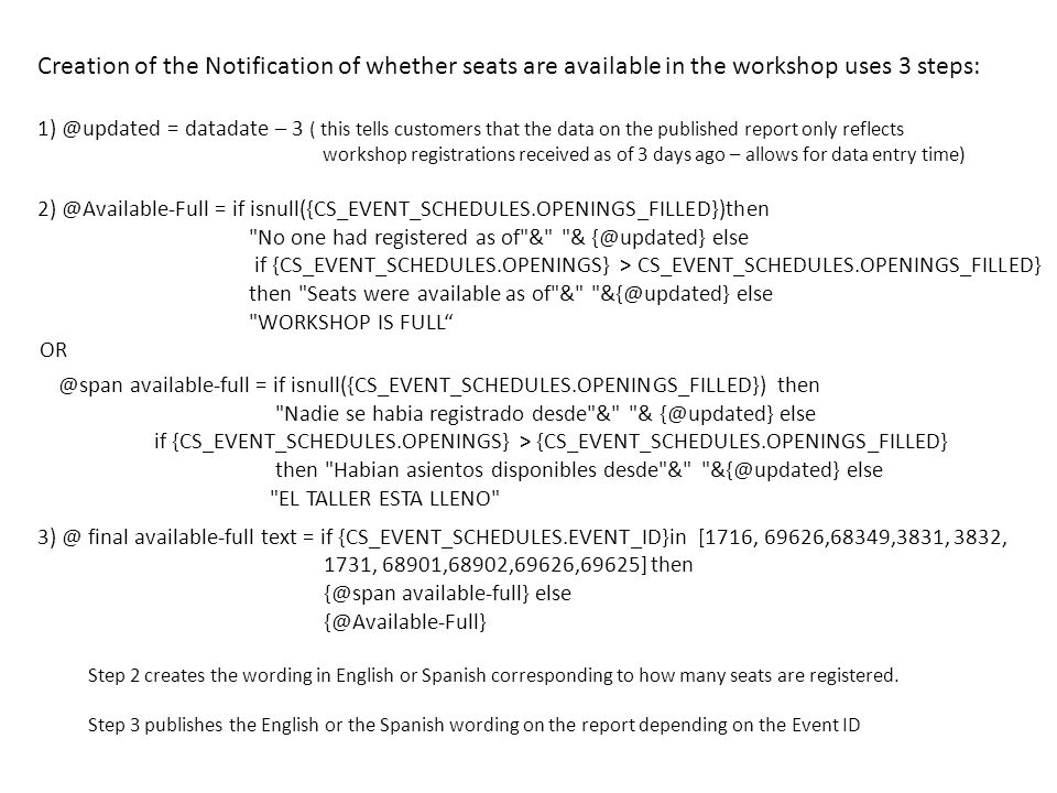 Creation of the Notification of whether seats are available in the workshop uses 3 steps: 1) @updated = datadate – 3 ( this tells customers that the data on the published report only reflects workshop registrations received as of 3 days ago – allows for data entry time) 2) @Available-Full = if isnull({CS_EVENT_SCHEDULES.OPENINGS_FILLED})then No one had registered as of & & {@updated} else if {CS_EVENT_SCHEDULES.OPENINGS} > CS_EVENT_SCHEDULES.OPENINGS_FILLED} then Seats were available as of & &{@updated} else WORKSHOP IS FULL OR @span available-full = if isnull({CS_EVENT_SCHEDULES.OPENINGS_FILLED}) then Nadie se habia registrado desde & & {@updated} else if {CS_EVENT_SCHEDULES.OPENINGS} > {CS_EVENT_SCHEDULES.OPENINGS_FILLED} then Habian asientos disponibles desde & &{@updated} else EL TALLER ESTA LLENO 3) @ final available-full text = if {CS_EVENT_SCHEDULES.EVENT_ID}in [1716, 69626,68349,3831, 3832, 1731, 68901,68902,69626,69625] then {@span available-full} else {@Available-Full} Step 2 creates the wording in English or Spanish corresponding to how many seats are registered.