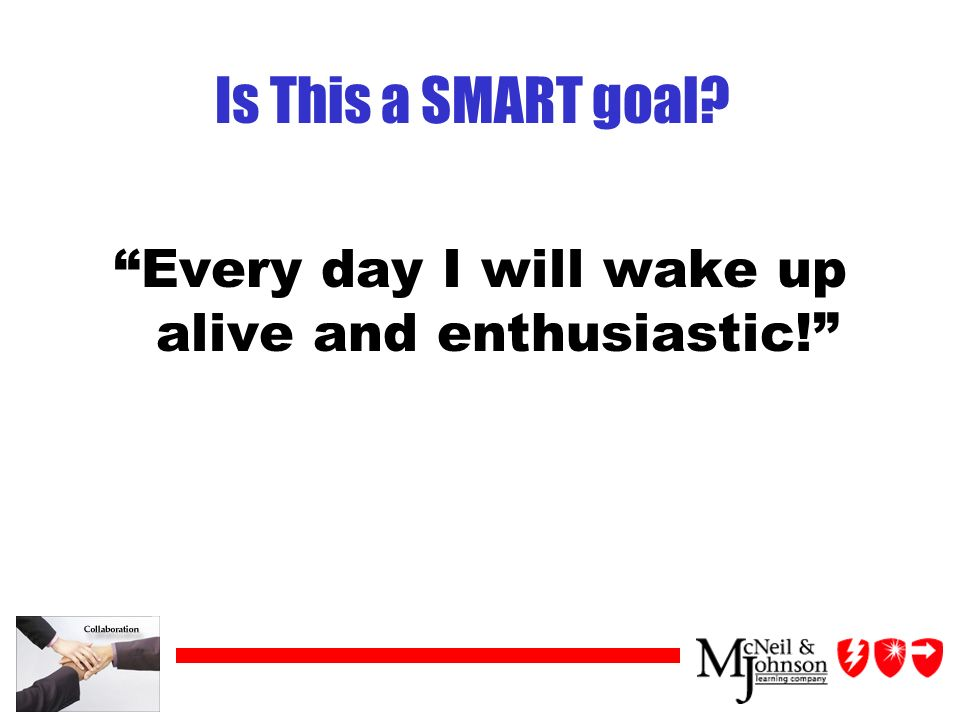 Is This a SMART goal Every day I will wake up alive and enthusiastic!