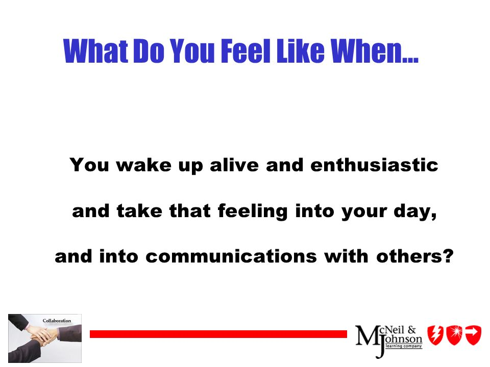 What Do You Feel Like When… You wake up alive and enthusiastic and take that feeling into your day, and into communications with others