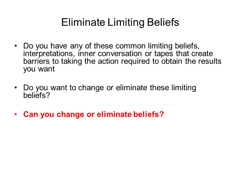Eliminate Limiting Beliefs Do you have any of these common limiting beliefs, interpretations, inner conversation or tapes that create barriers to taking the action required to obtain the results you want Do you want to change or eliminate these limiting beliefs.