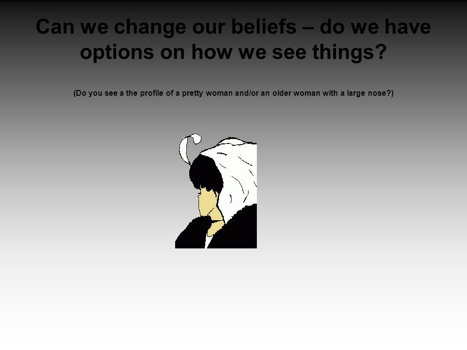 Can we change our beliefs – do we have options on how we see things.