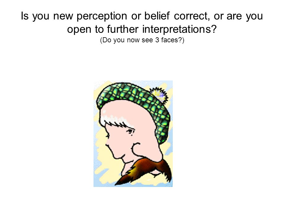 Is you new perception or belief correct, or are you open to further interpretations.