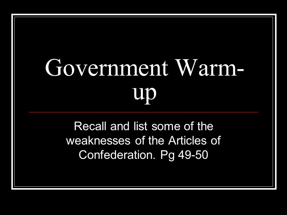 Government Warm- up Recall and list some of the weaknesses of the Articles of Confederation.