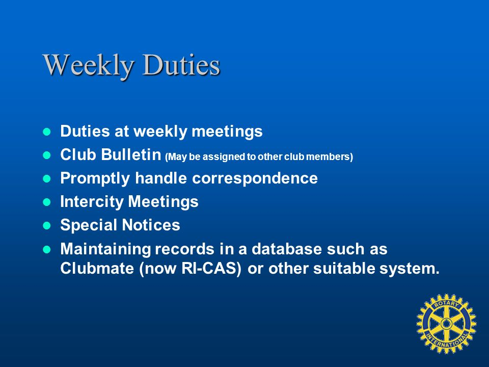 Weekly Duties Duties at weekly meetings Club Bulletin (May be assigned to other club members) Promptly handle correspondence Intercity Meetings Special Notices Maintaining records in a database such as Clubmate (now RI-CAS) or other suitable system.