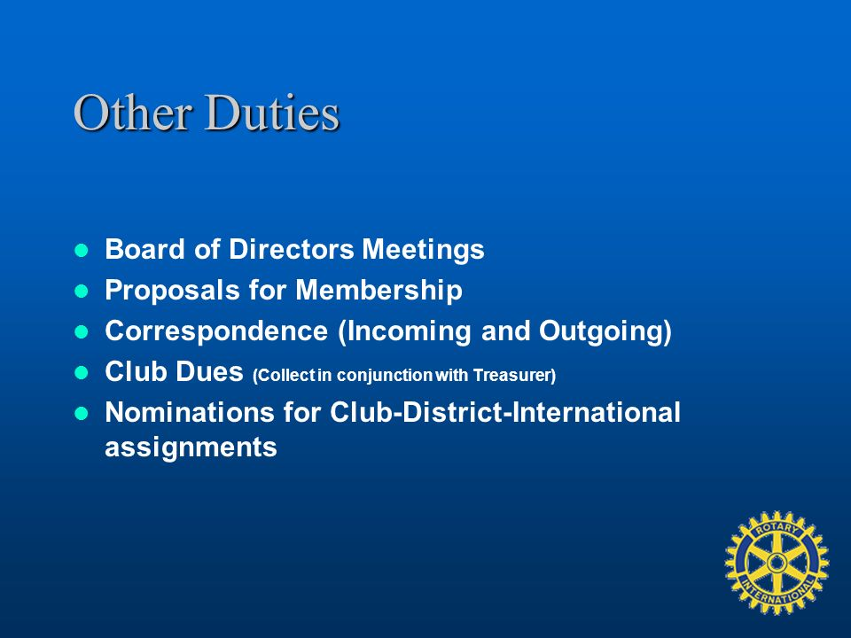 Other Duties Board of Directors Meetings Proposals for Membership Correspondence (Incoming and Outgoing) Club Dues (Collect in conjunction with Treasurer) Nominations for Club-District-International assignments