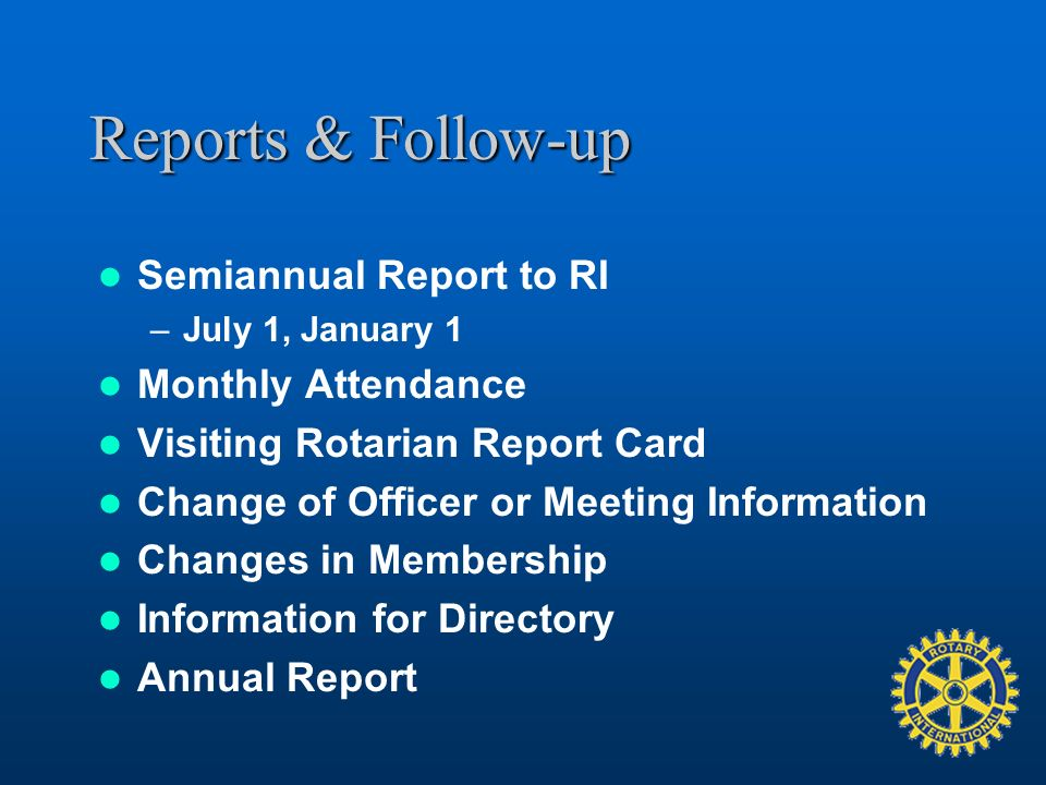 Reports & Follow-up Semiannual Report to RI –July 1, January 1 Monthly Attendance Visiting Rotarian Report Card Change of Officer or Meeting Information Changes in Membership Information for Directory Annual Report