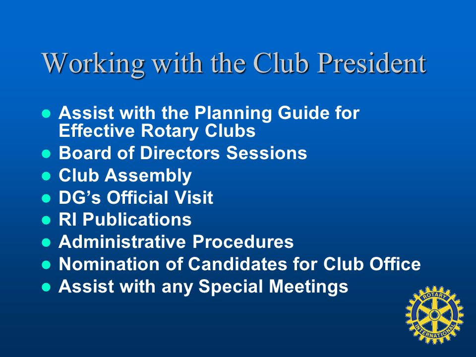Working with the Club President Assist with the Planning Guide for Effective Rotary Clubs Board of Directors Sessions Club Assembly DGs Official Visit RI Publications Administrative Procedures Nomination of Candidates for Club Office Assist with any Special Meetings