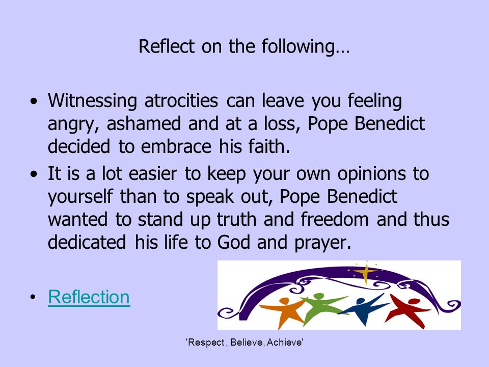 Respect, Believe, Achieve Reflect on the following… Witnessing atrocities can leave you feeling angry, ashamed and at a loss, Pope Benedict decided to embrace his faith.
