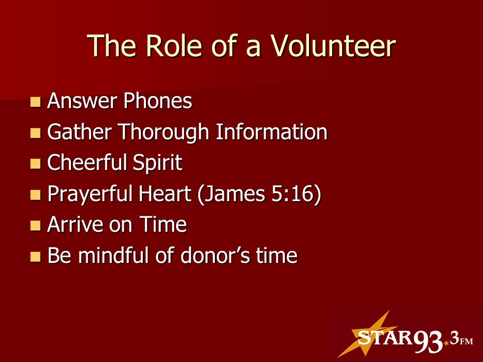 The Role of a Volunteer Answer Phones Answer Phones Gather Thorough Information Gather Thorough Information Cheerful Spirit Cheerful Spirit Prayerful Heart (James 5:16) Prayerful Heart (James 5:16) Arrive on Time Arrive on Time Be mindful of donors time Be mindful of donors time
