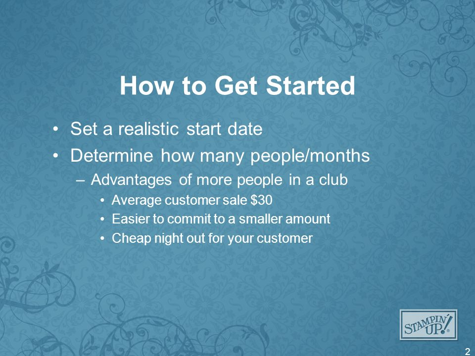 How to Get Started Set a realistic start date Determine how many people/months –Advantages of more people in a club Average customer sale $30 Easier to commit to a smaller amount Cheap night out for your customer 2