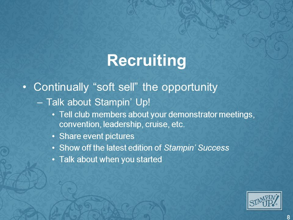 Recruiting Continually soft sell the opportunity –Talk about Stampin Up.
