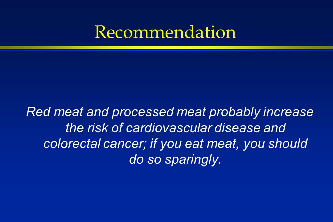 Recommendation Red meat and processed meat probably increase the risk of cardiovascular disease and colorectal cancer; if you eat meat, you should do so sparingly.