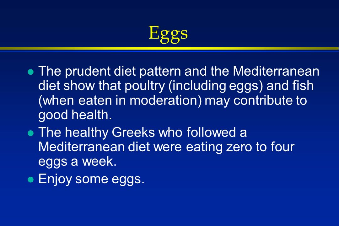 Eggs l The prudent diet pattern and the Mediterranean diet show that poultry (including eggs) and fish (when eaten in moderation) may contribute to good health.