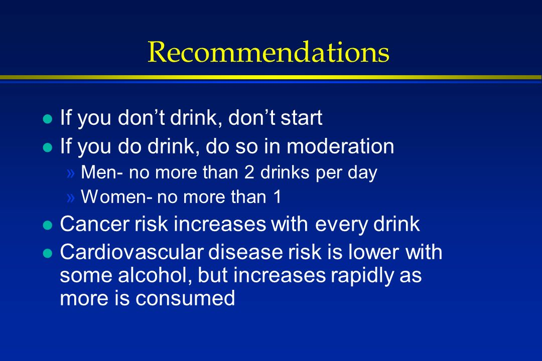 Recommendations l If you dont drink, dont start l If you do drink, do so in moderation »Men- no more than 2 drinks per day »Women- no more than 1 l Cancer risk increases with every drink l Cardiovascular disease risk is lower with some alcohol, but increases rapidly as more is consumed