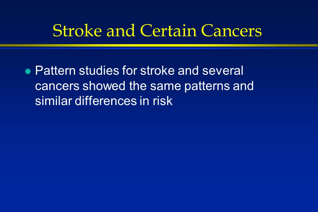 Stroke and Certain Cancers l Pattern studies for stroke and several cancers showed the same patterns and similar differences in risk