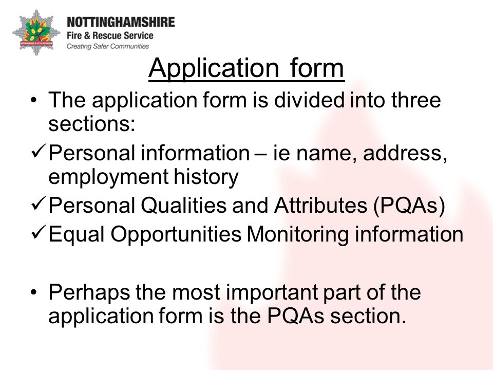 Application form The application form is divided into three sections: Personal information – ie name, address, employment history Personal Qualities and Attributes (PQAs) Equal Opportunities Monitoring information Perhaps the most important part of the application form is the PQAs section.