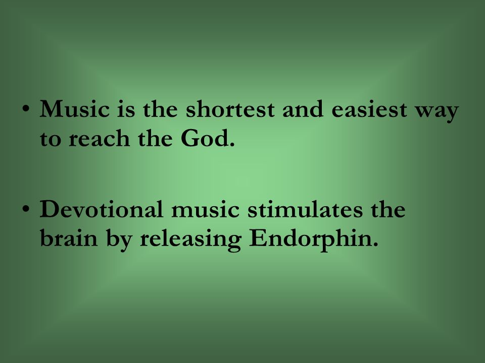 Music is the shortest and easiest way to reach the God.