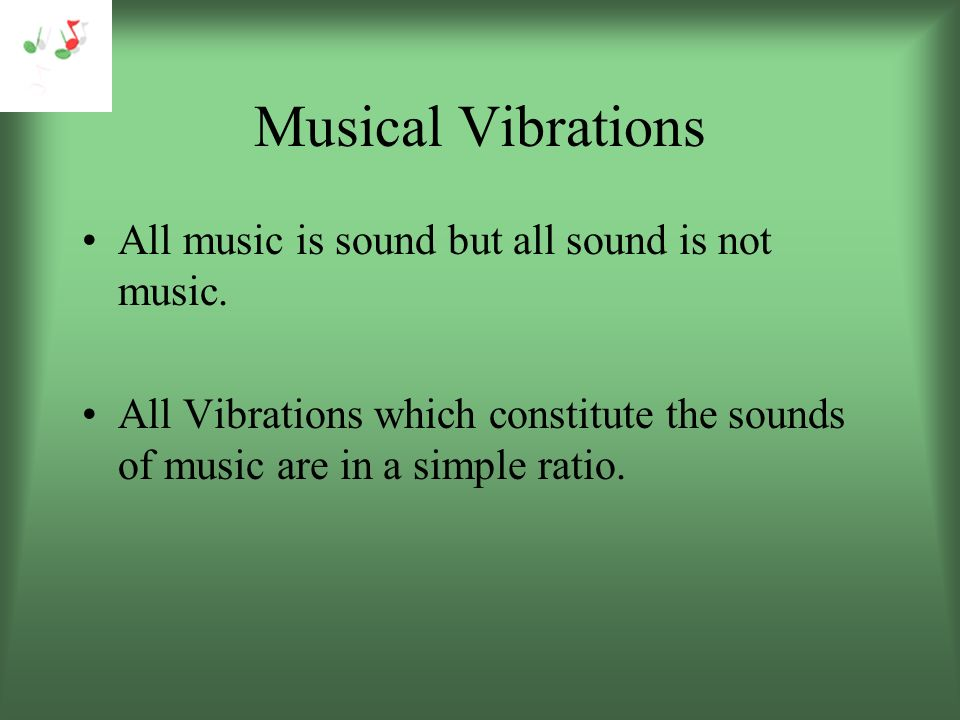 Musical Vibrations All music is sound but all sound is not music.