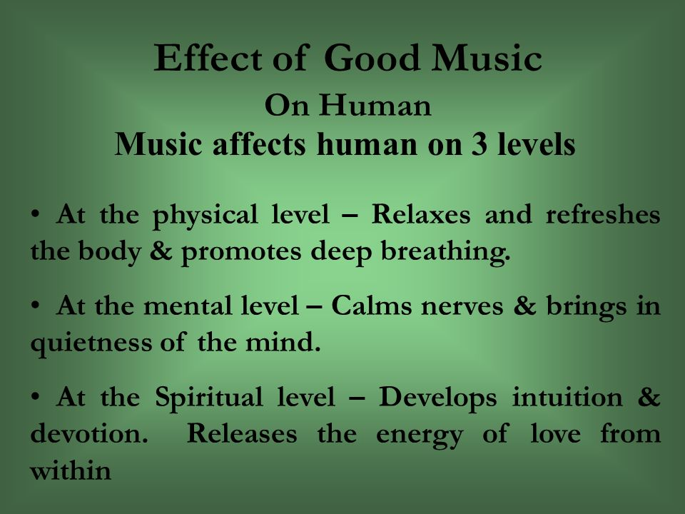 Effect of Good Music On Human Music affects human on 3 levels At the physical level – Relaxes and refreshes the body & promotes deep breathing.