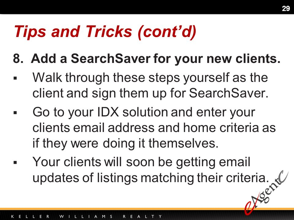 29 Tips and Tricks (contd) 8. Add a SearchSaver for your new clients.