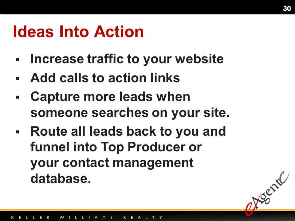 30 Ideas Into Action Increase traffic to your website Add calls to action links Capture more leads when someone searches on your site.
