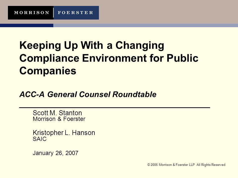 © 2006 Morrison & Foerster LLP All Rights Reserved Keeping Up With a Changing Compliance Environment for Public Companies ACC-A General Counsel Roundtable ___________________________________________ Scott M.
